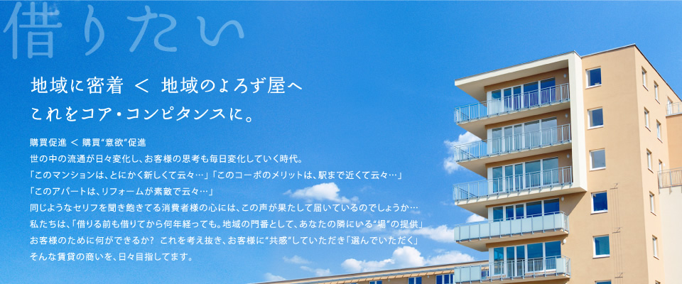 """「地域に密着」 < 「地域のよろず承り係へ」これをコア・コンピタンスに。 / 購買促進 < 購買""""意欲""""促進 世の中の流通が日々変化し、お客様の思考も毎日変化していく時代。「このマンションは、とにかく新しくて云々…」 「このコーポのメリットは、駅まで近くて云々…」「このアパートは、リフォームが素敵で云々…」同じようなセリフを聞き飽きてる消費者様の心には、この声が果たして届いているのでしょうか…私たちは、「借りる前も借りてから何年経っても。地域の門番として、あなたの隣にいる""""場""""の提供」お客様のために何ができるか?  これを考え抜き、お客様に""""共感""""していただき「選んでいただく」そんな賃貸の商いを、日々目指してます。"""